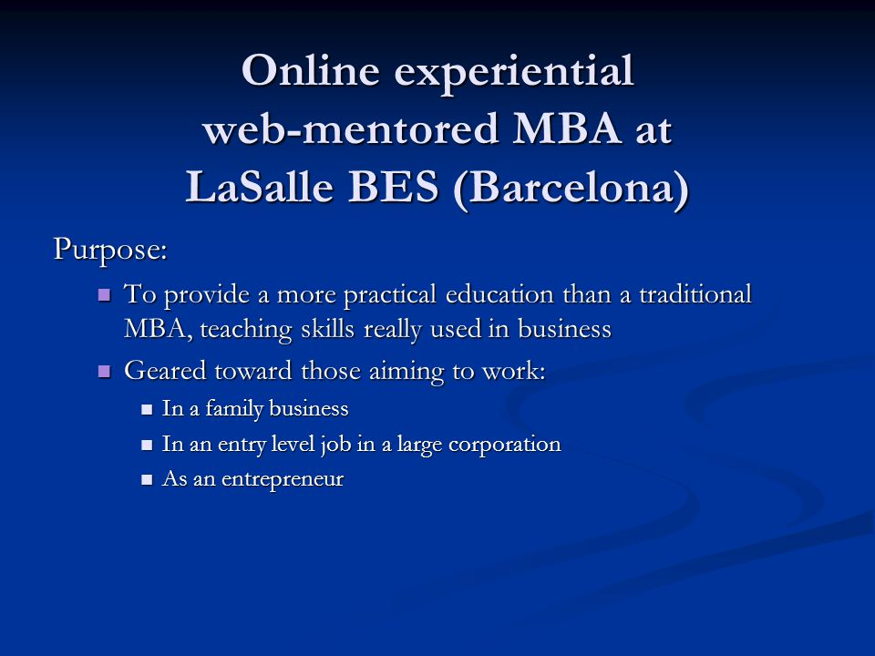 Online experiential web-mentored MBA at LaSalle BES (Barcelona) Purpose: To provide a more practical education than a traditional MBA, teaching skills really used in business To provide a more practical education than a traditional MBA, teaching skills really used in business Geared toward those aiming to work: Geared toward those aiming to work: In a family business In a family business In an entry level job in a large corporation In an entry level job in a large corporation As an entrepreneur As an entrepreneur