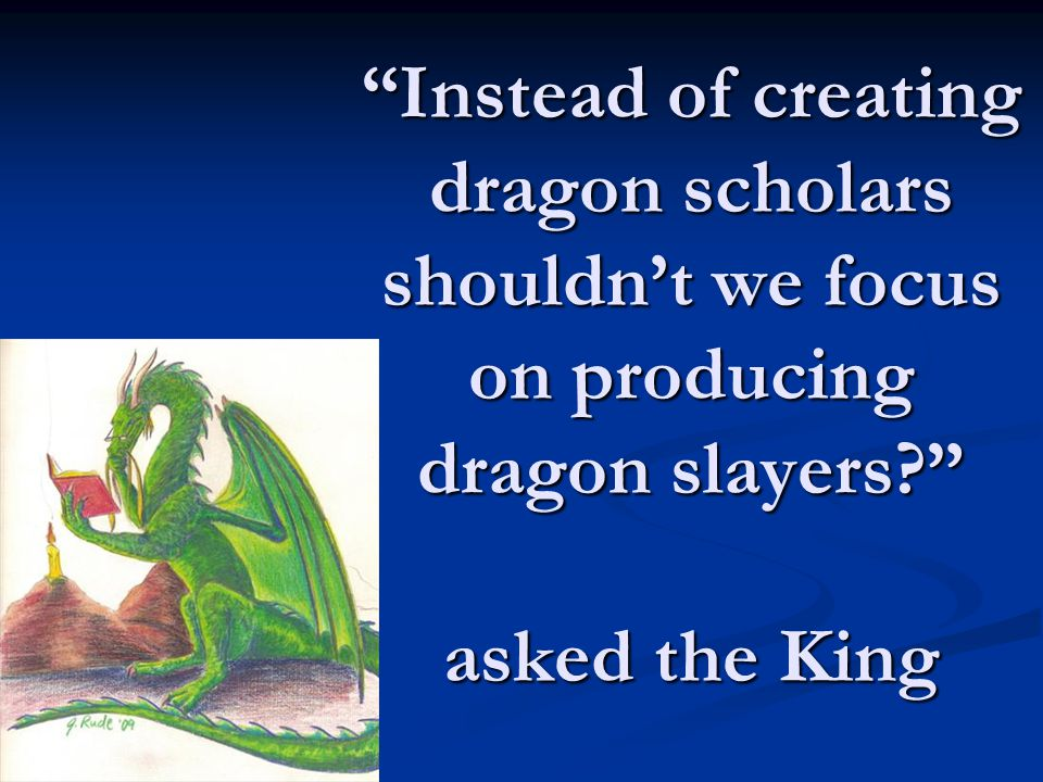 Instead of creating dragon scholars shouldn't we focus on producing dragon slayers? asked the King