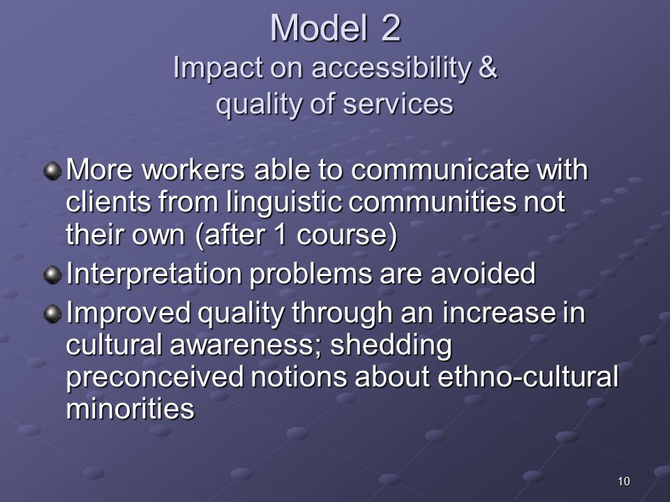 10 Model 2 Impact on accessibility & quality of services More workers able to communicate with clients from linguistic communities not their own (after 1 course) Interpretation problems are avoided Improved quality through an increase in cultural awareness; shedding preconceived notions about ethno-cultural minorities