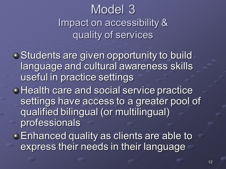 12 Model 3 Impact on accessibility & quality of services Students are given opportunity to build language and cultural awareness skills useful in practice settings Health care and social service practice settings have access to a greater pool of qualified bilingual (or multilingual) professionals Enhanced quality as clients are able to express their needs in their language