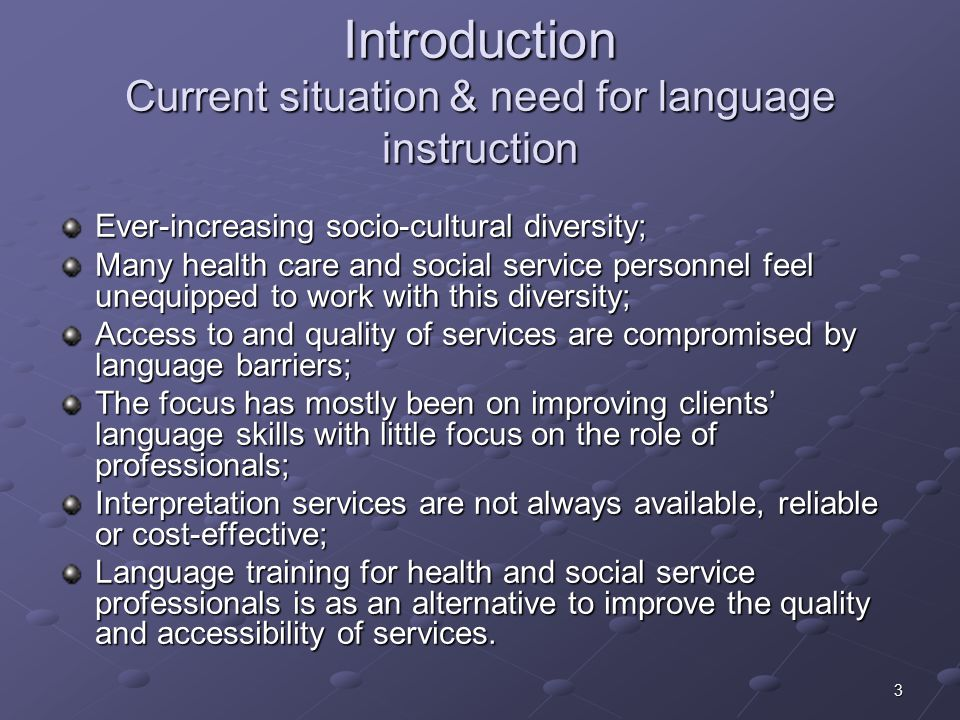 3 Introduction Current situation & need for language instruction Ever-increasing socio-cultural diversity; Many health care and social service personnel feel unequipped to work with this diversity; Access to and quality of services are compromised by language barriers; The focus has mostly been on improving clients' language skills with little focus on the role of professionals; Interpretation services are not always available, reliable or cost-effective; Language training for health and social service professionals is as an alternative to improve the quality and accessibility of services.