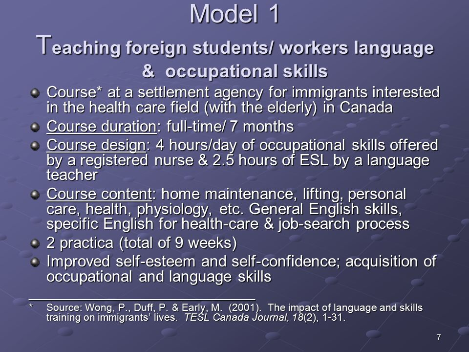 7 Model 1 T eaching foreign students/ workers language & occupational skills Course* at a settlement agency for immigrants interested in the health care field (with the elderly) in Canada Course duration: full-time/ 7 months Course design: 4 hours/day of occupational skills offered by a registered nurse & 2.5 hours of ESL by a language teacher Course content: home maintenance, lifting, personal care, health, physiology, etc.