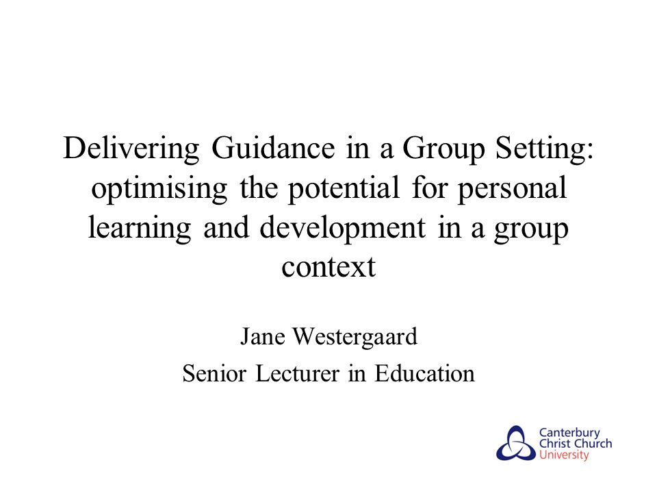Delivering Guidance in a Group Setting: optimising the potential for personal learning and development in a group context Jane Westergaard Senior Lecturer in Education