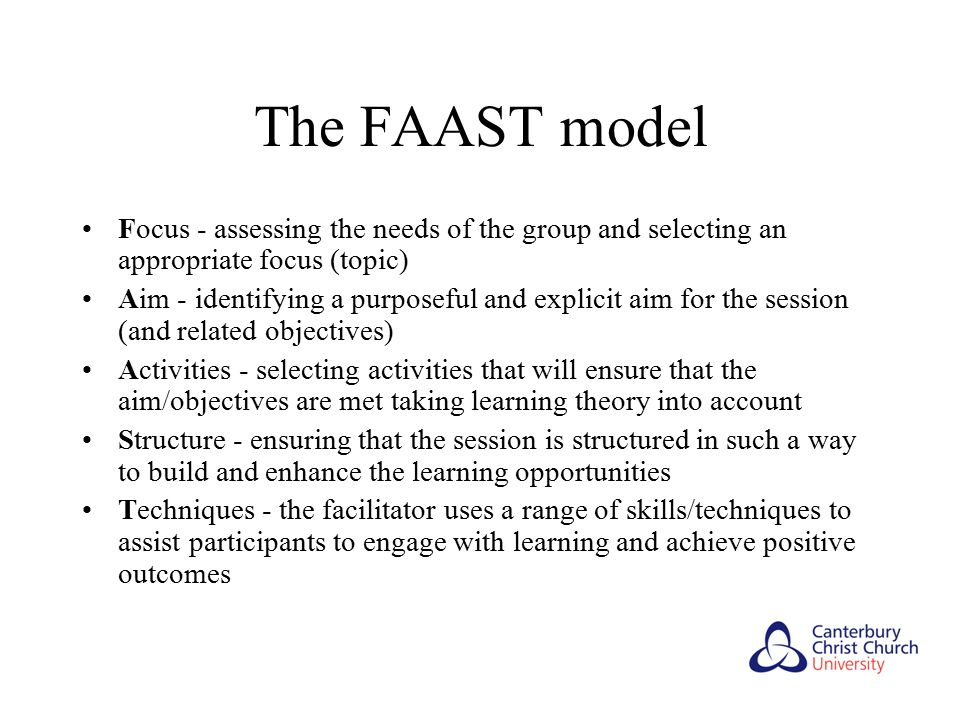 The FAAST model Focus - assessing the needs of the group and selecting an appropriate focus (topic) Aim - identifying a purposeful and explicit aim for the session (and related objectives) Activities - selecting activities that will ensure that the aim/objectives are met taking learning theory into account Structure - ensuring that the session is structured in such a way to build and enhance the learning opportunities Techniques - the facilitator uses a range of skills/techniques to assist participants to engage with learning and achieve positive outcomes