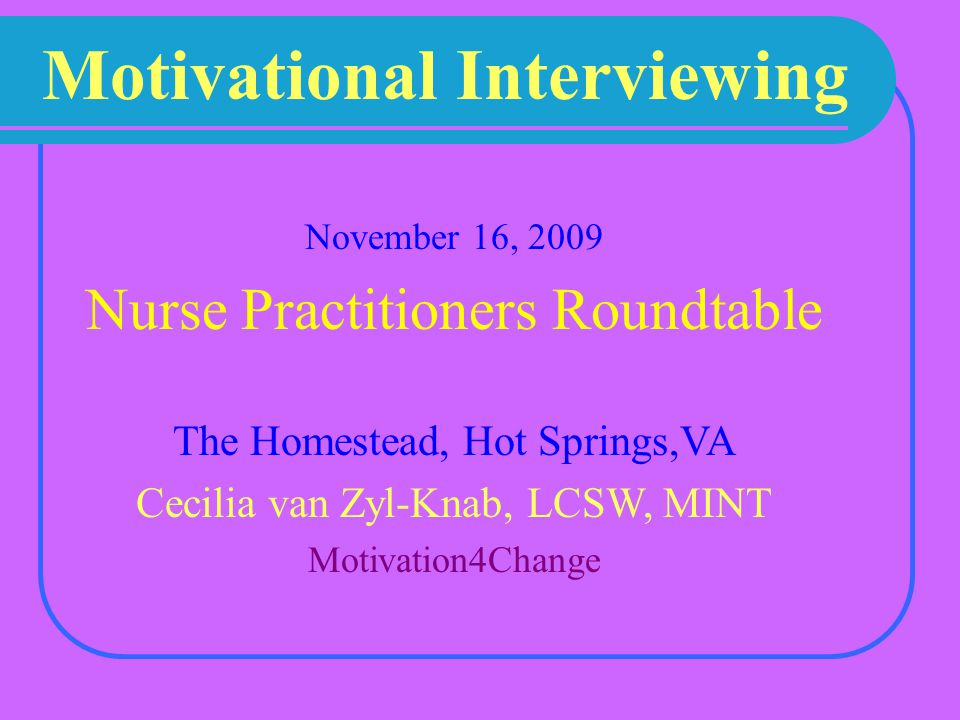 Motivational Interviewing November 16, 2009 Nurse Practitioners Roundtable The Homestead, Hot Springs,VA Cecilia van Zyl-Knab, LCSW, MINT Motivation4Change