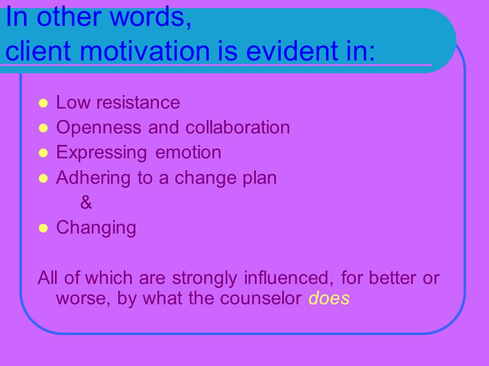 In other words, client motivation is evident in: Low resistance Openness and collaboration Expressing emotion Adhering to a change plan & Changing All of which are strongly influenced, for better or worse, by what the counselor does