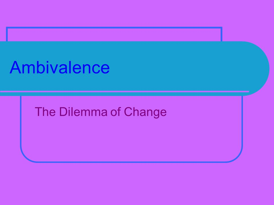 Ambivalence The Dilemma of Change