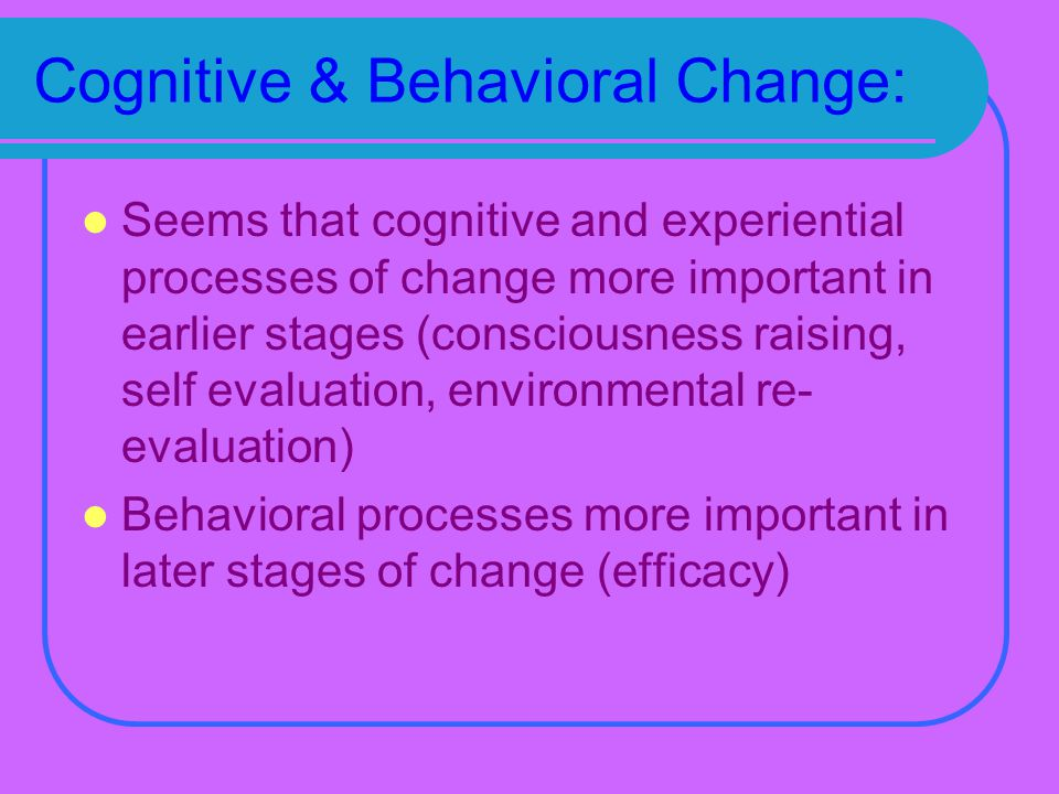 Cognitive & Behavioral Change: Seems that cognitive and experiential processes of change more important in earlier stages (consciousness raising, self evaluation, environmental re- evaluation) Behavioral processes more important in later stages of change (efficacy)