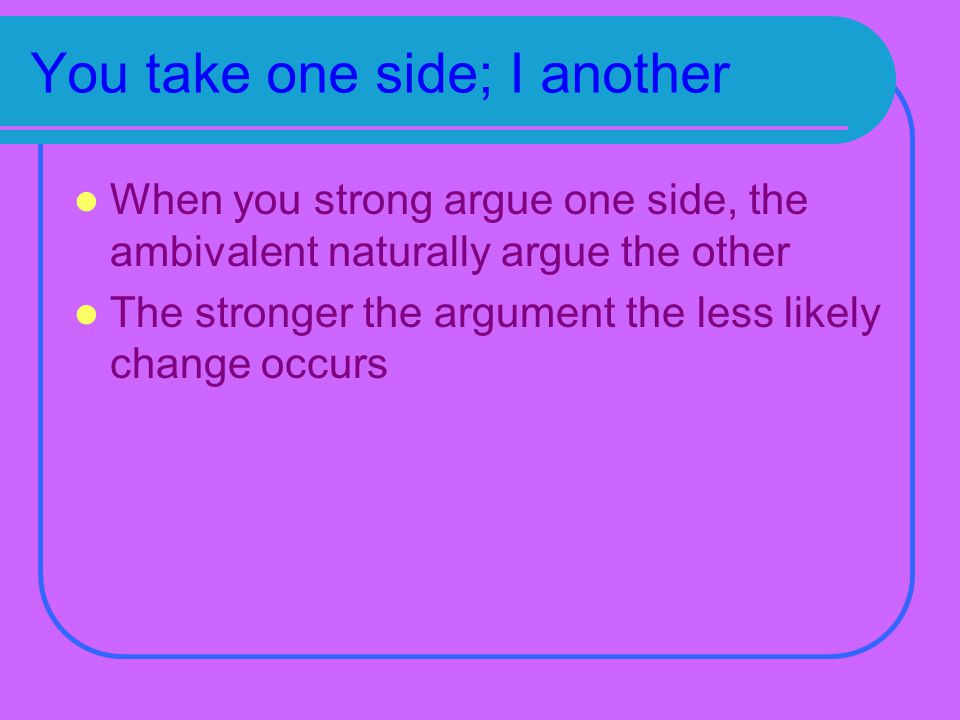 You take one side; I another When you strong argue one side, the ambivalent naturally argue the other The stronger the argument the less likely change occurs