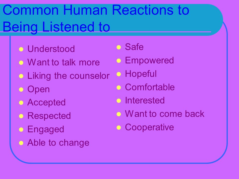 Common Human Reactions to Being Listened to Understood Want to talk more Liking the counselor Open Accepted Respected Engaged Able to change Safe Empowered Hopeful Comfortable Interested Want to come back Cooperative