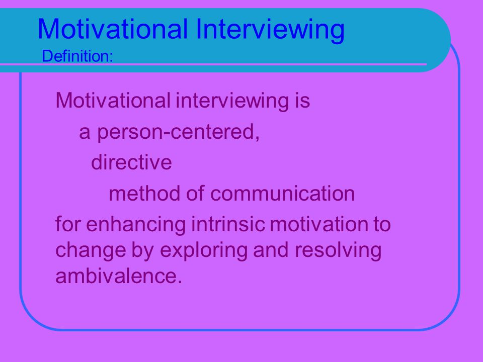 Motivational Interviewing Definition: Motivational interviewing is a person-centered, directive method of communication for enhancing intrinsic motivation to change by exploring and resolving ambivalence.