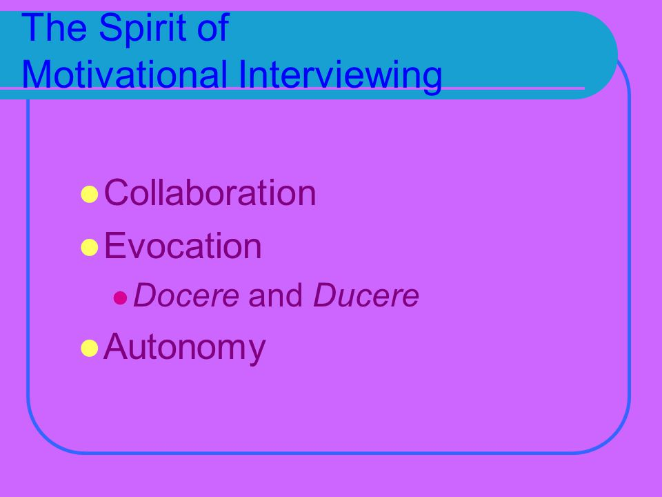 The Spirit of Motivational Interviewing Collaboration Evocation Docere and Ducere Autonomy