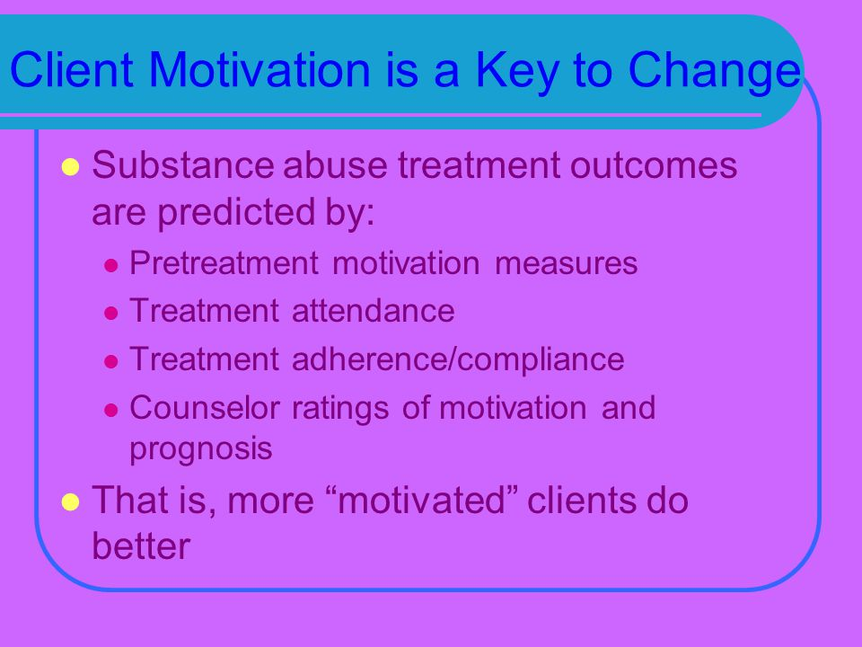 Client Motivation is a Key to Change Substance abuse treatment outcomes are predicted by: Pretreatment motivation measures Treatment attendance Treatment adherence/compliance Counselor ratings of motivation and prognosis That is, more motivated clients do better