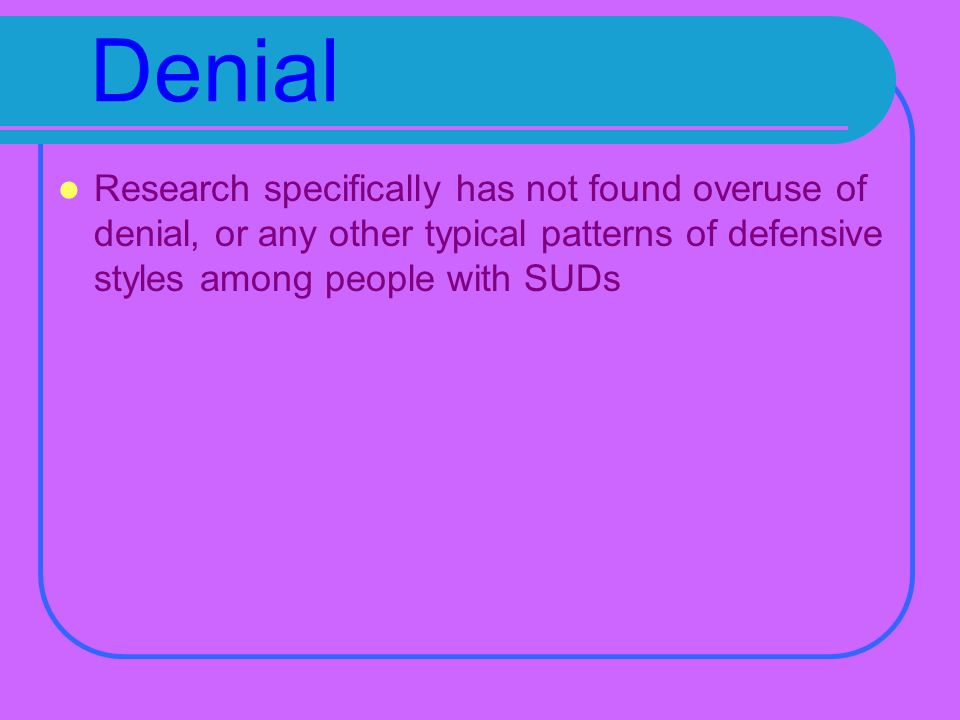 Denial Research specifically has not found overuse of denial, or any other typical patterns of defensive styles among people with SUDs