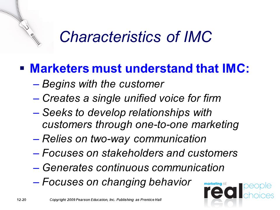 Copyright 2009 Pearson Education, Inc. Publishing as Prentice Hall12-20 Characteristics of IMC  Marketers must understand that IMC: –Begins with the