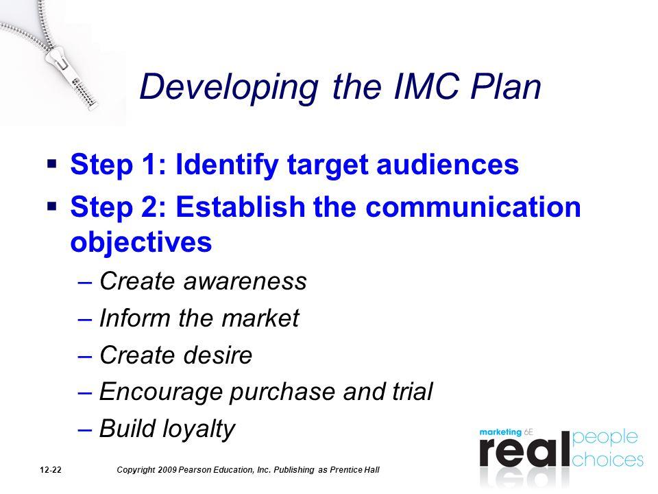 Copyright 2009 Pearson Education, Inc. Publishing as Prentice Hall12-22 Developing the IMC Plan  Step 1: Identify target audiences  Step 2: Establis