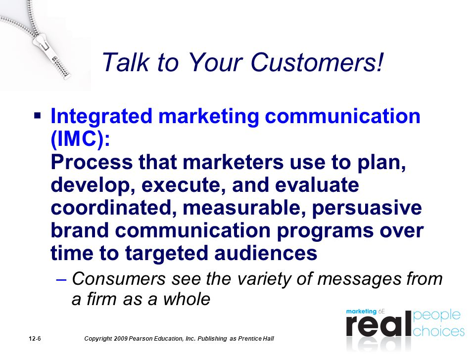 Copyright 2009 Pearson Education, Inc. Publishing as Prentice Hall12-6 Talk to Your Customers!  Integrated marketing communication (IMC): Process tha