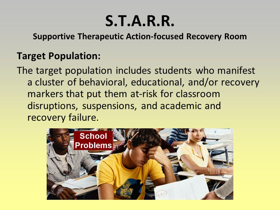 S.T.A.R.R. Supportive Therapeutic Action-focused Recovery Room Target Population: The target population includes students who manifest a cluster of be