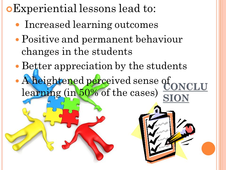 CONCLU SION Experiential lessons lead to: Increased learning outcomes Positive and permanent behaviour changes in the students Better appreciation by the students A heightened perceived sense of learning (in 50% of the cases)