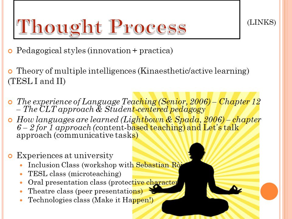 Pedagogical styles (innovation + practica) Theory of multiple intelligences (Kinaesthetic/active learning) (TESL I and II) The experience of Language Teaching (Senior, 2006) – Chapter 12 – The CLT approach & Student-centered pedagogy How languages are learned (Lightbown & Spada, 2006) – chapter 6 – 2 for 1 approach (c ontent-based teaching) and Let's talk approach (communicative tasks) Experiences at university Inclusion Class (workshop with Sebastian Ròjo) TESL class (microteaching) Oral presentation class (protective character) Theatre class (peer presentations) Technologies class (Make it Happen!) (LINKS)