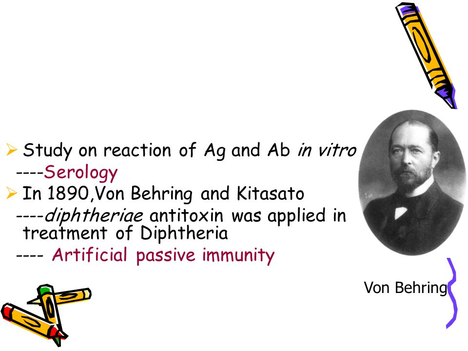  Study on reaction of Ag and Ab in vitro ----Serology  In 1890,Von Behring and Kitasato ----diphtheriae antitoxin was applied in treatment of Diphth