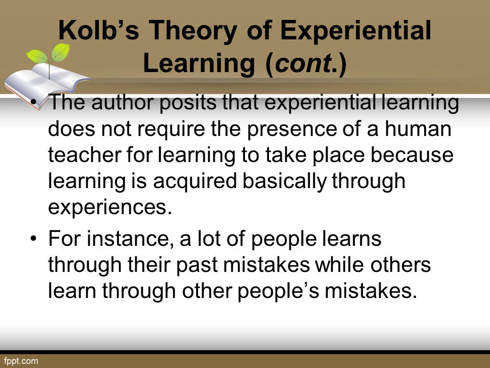 Kolb's Theory of Experiential Learning (cont.) The author posits that experiential learning does not require the presence of a human teacher for learn