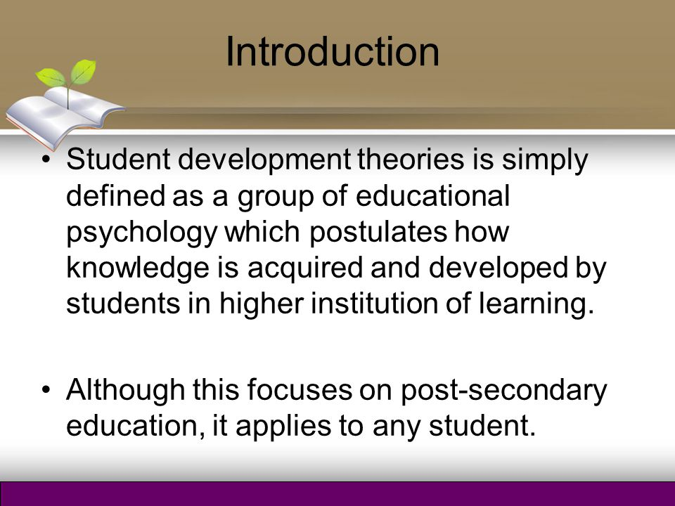 Introduction Student development theories is simply defined as a group of educational psychology which postulates how knowledge is acquired and develo
