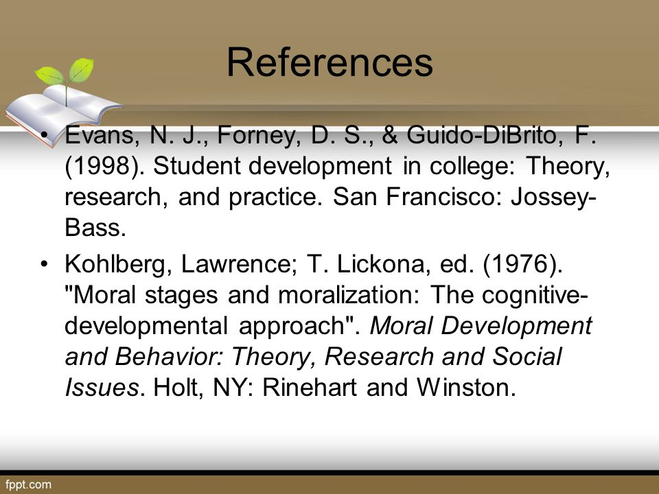References Evans, N. J., Forney, D. S., & Guido-DiBrito, F. (1998). Student development in college: Theory, research, and practice. San Francisco: Jos