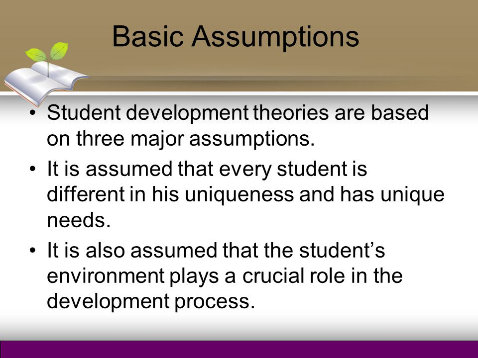 Basic Assumptions It is further assumed that students are stakeholders in their education so they take active role in their willingness to get educated.