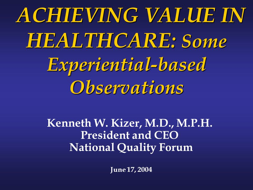 ACHIEVING VALUE IN HEALTHCARE: Some Experiential-based Observations ACHIEVING VALUE IN HEALTHCARE: Some Experiential-based Observations Kenneth W.