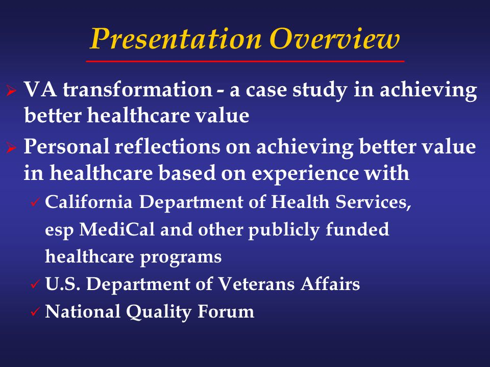 Presentation Overview  VA transformation - a case study in achieving better healthcare value  Personal reflections on achieving better value in healthcare based on experience with California Department of Health Services, esp MediCal and other publicly funded healthcare programs U.S.