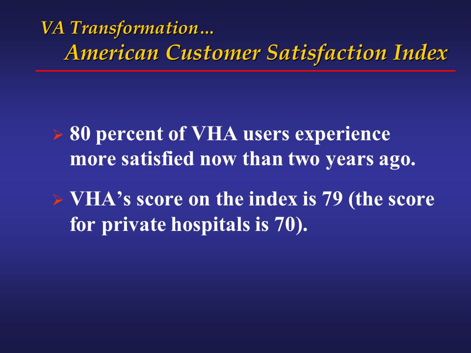 VA Transformation… American Customer Satisfaction Index  80 percent of VHA users experience more satisfied now than two years ago.