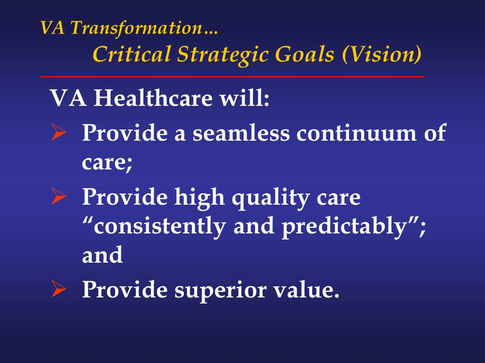 VA Transformation… Critical Strategic Goals (Vision) VA Healthcare will:  Provide a seamless continuum of care;  Provide high quality care consistently and predictably ; and  Provide superior value.