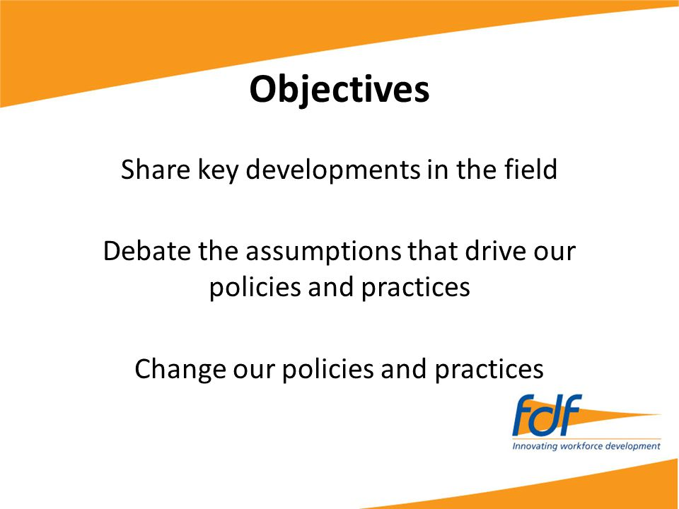 Objectives Share key developments in the field Debate the assumptions that drive our policies and practices Change our policies and practices