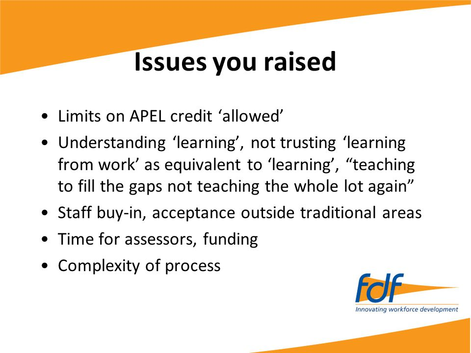 Issues you raised Limits on APEL credit 'allowed' Understanding 'learning', not trusting 'learning from work' as equivalent to 'learning', teaching to fill the gaps not teaching the whole lot again Staff buy-in, acceptance outside traditional areas Time for assessors, funding Complexity of process