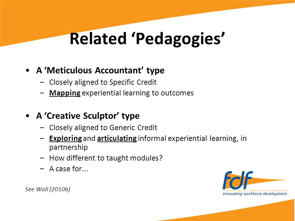Related 'Pedagogies' A 'Meticulous Accountant' type –Closely aligned to Specific Credit –Mapping experiential learning to outcomes A 'Creative Sculpto