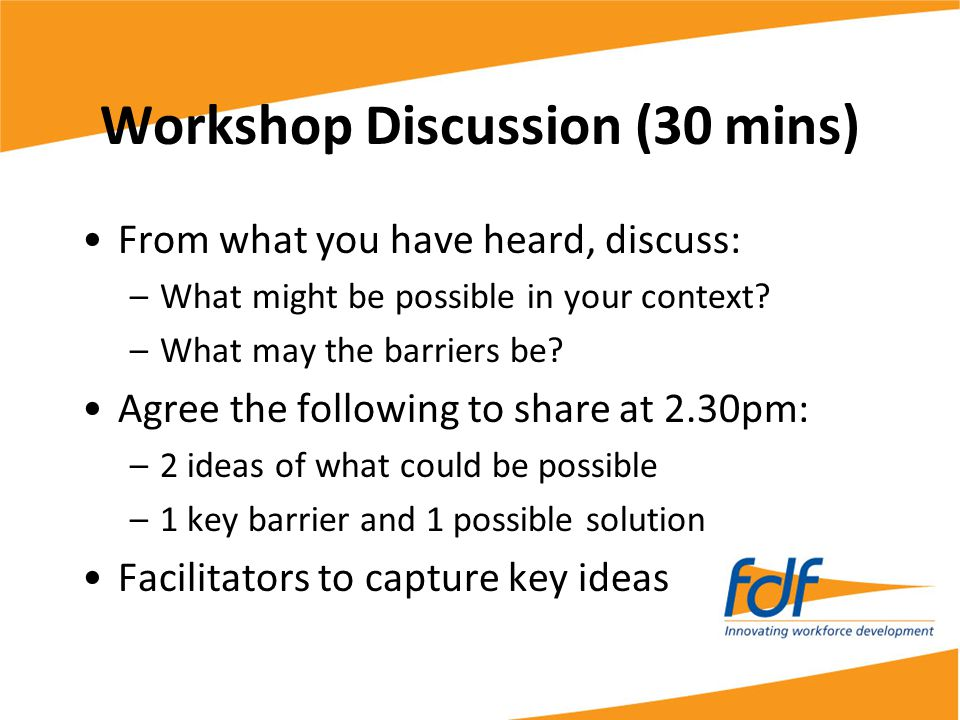 Workshop Discussion (30 mins) From what you have heard, discuss: –What might be possible in your context.