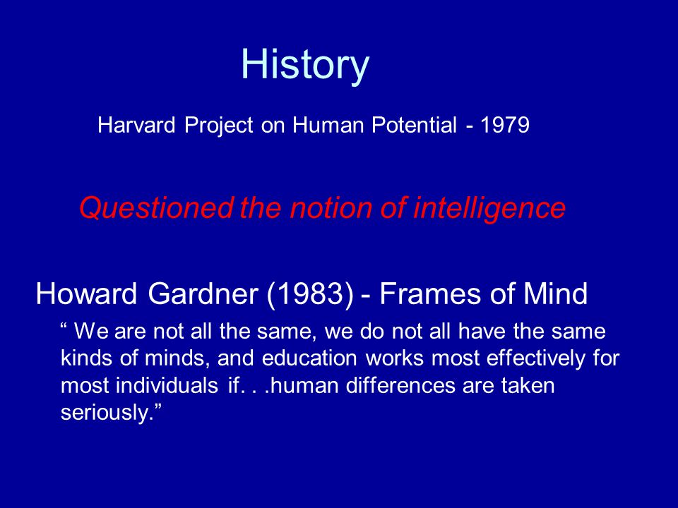 History Harvard Project on Human Potential - 1979 Questioned the notion of intelligence Howard Gardner (1983) - Frames of Mind We are not all the same, we do not all have the same kinds of minds, and education works most effectively for most individuals if...human differences are taken seriously.