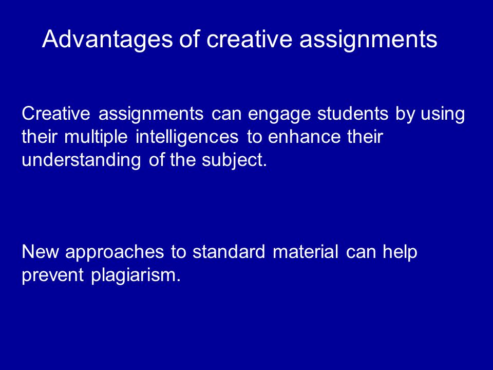 Advantages of creative assignments Creative assignments can engage students by using their multiple intelligences to enhance their understanding of the subject.