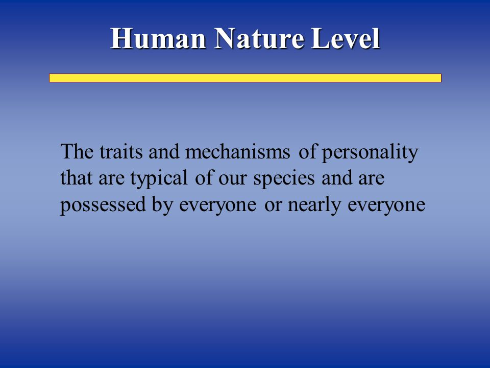 The traits and mechanisms of personality that are typical of our species and are possessed by everyone or nearly everyone Human Nature Level