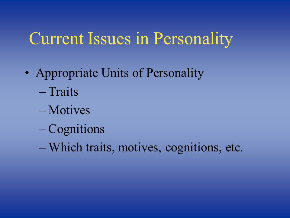 Current Issues in Personality Appropriate Units of Personality –Traits –Motives –Cognitions –Which traits, motives, cognitions, etc.