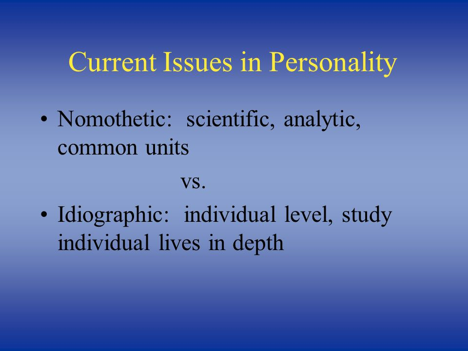 Current Issues in Personality Nomothetic: scientific, analytic, common units vs. Idiographic: individual level, study individual lives in depth