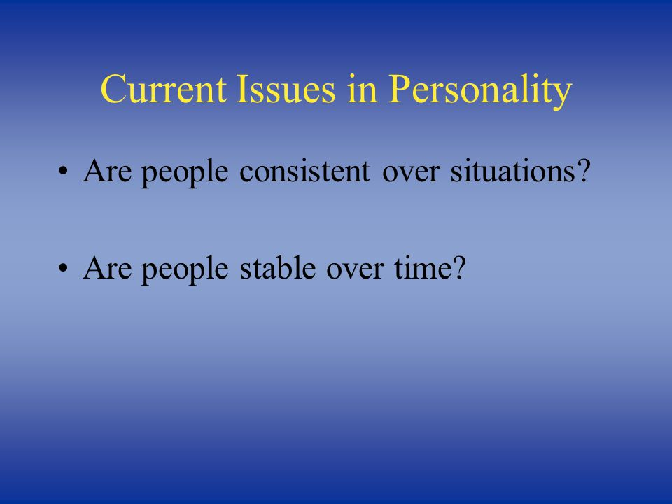 Current Issues in Personality Are people consistent over situations Are people stable over time
