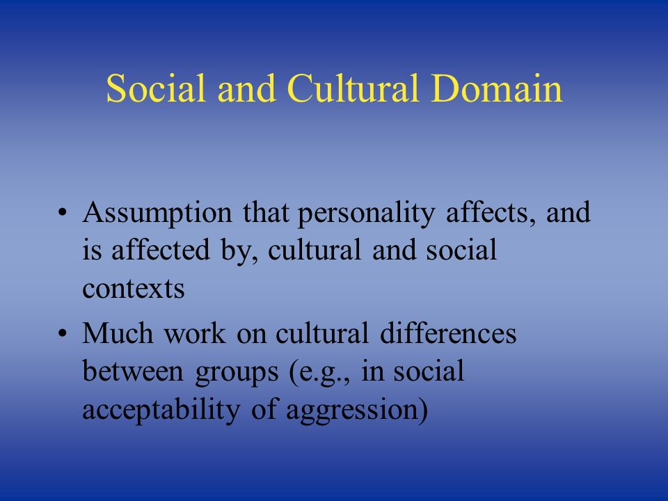Social and Cultural Domain Assumption that personality affects, and is affected by, cultural and social contexts Much work on cultural differences between groups (e.g., in social acceptability of aggression)