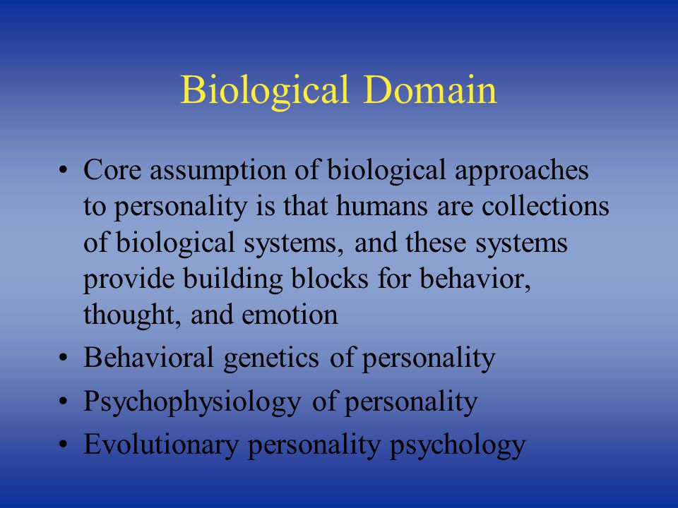 Biological Domain Core assumption of biological approaches to personality is that humans are collections of biological systems, and these systems provide building blocks for behavior, thought, and emotion Behavioral genetics of personality Psychophysiology of personality Evolutionary personality psychology
