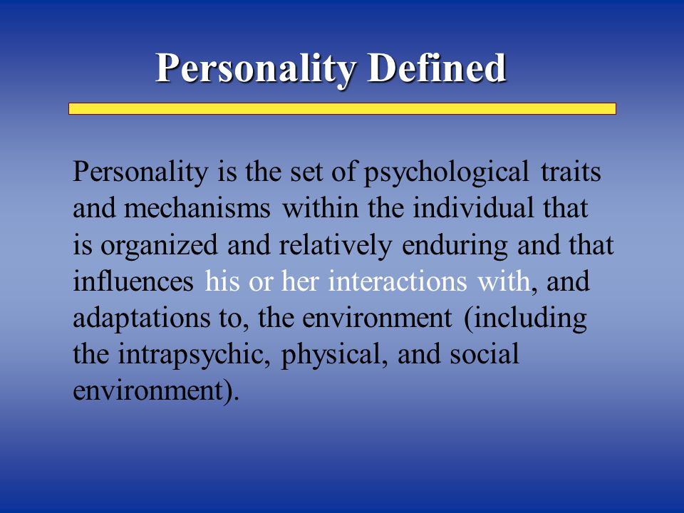 Personality Defined   Personality is the set of psychological traits and mechanisms within the individual that is organized and relatively enduring and that influences his or her interactions with, and adaptations to, the environment (including the intrapsychic, physical, and social environment).