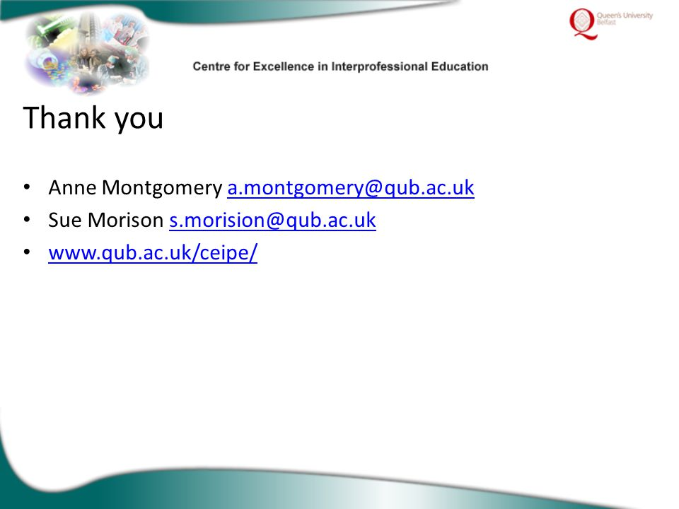 Anne Montgomery a.montgomery@qub.ac.uka.montgomery@qub.ac.uk Sue Morison s.morision@qub.ac.uks.morision@qub.ac.uk www.qub.ac.uk/ceipe/ Thank you
