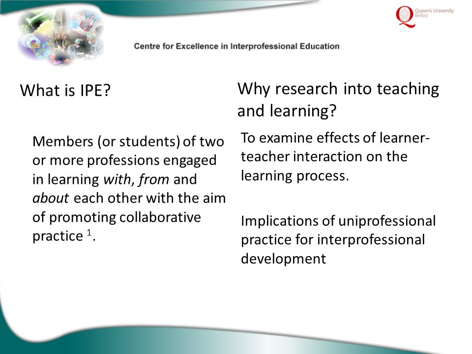 What is IPE? Members (or students) of two or more professions engaged in learning with, from and about each other with the aim of promoting collaborat