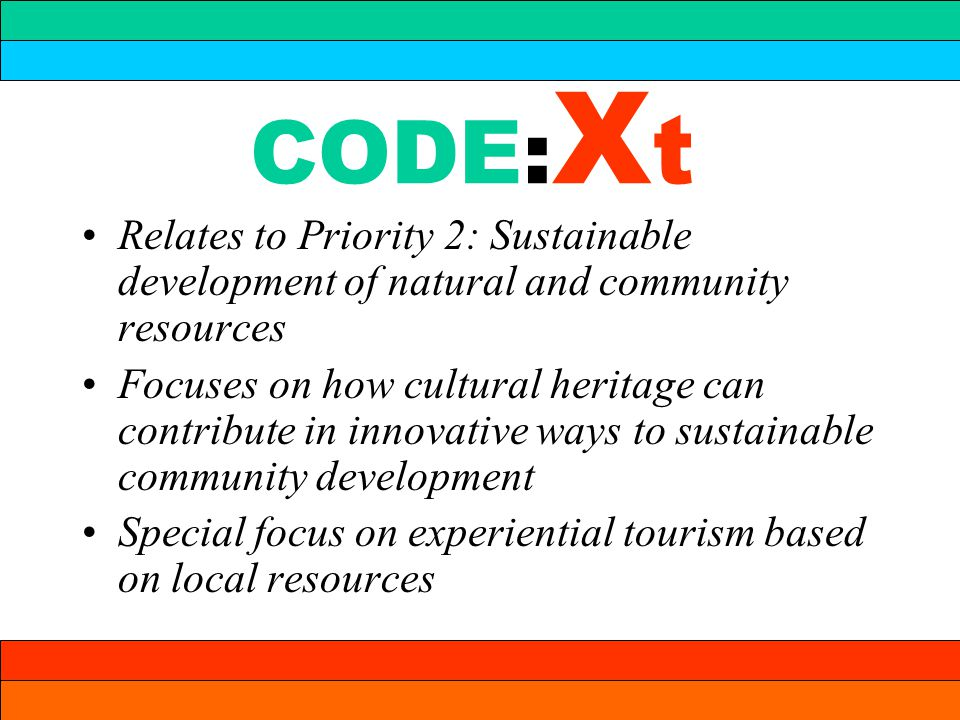 CODE: X t Relates to Priority 2: Sustainable development of natural and community resources Focuses on how cultural heritage can contribute in innovative ways to sustainable community development Special focus on experiential tourism based on local resources