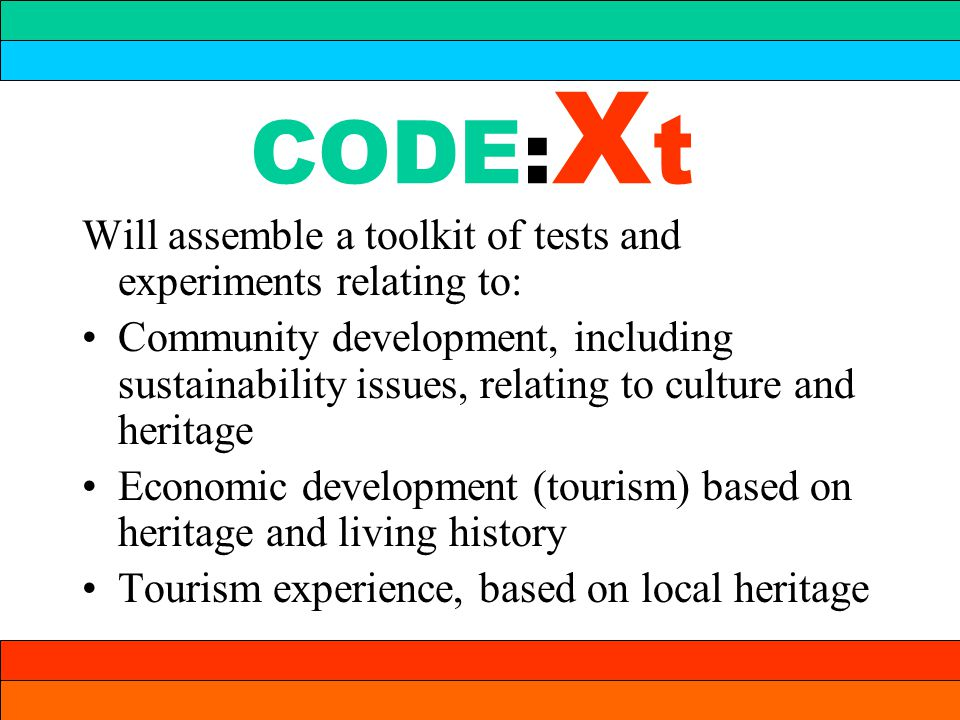 CODE: X t Will assemble a toolkit of tests and experiments relating to: Community development, including sustainability issues, relating to culture and heritage Economic development (tourism) based on heritage and living history Tourism experience, based on local heritage